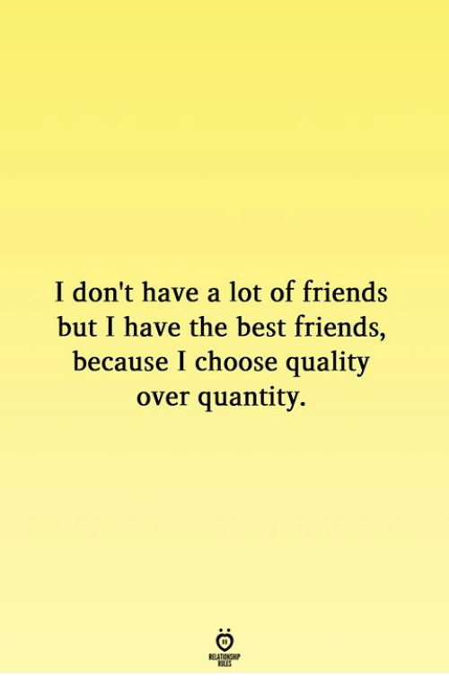 Friends, Best, and Best Friends: I don't have a lot of friends  but I have the best friends,  because I choose quality  over quantity.