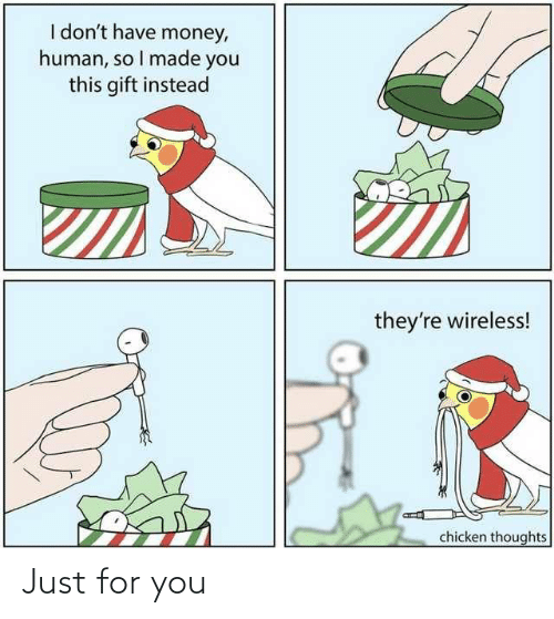 Chicken: I don't have money,  human, so I made you  this gift instead  they're wireless!  chicken thoughts Just for you