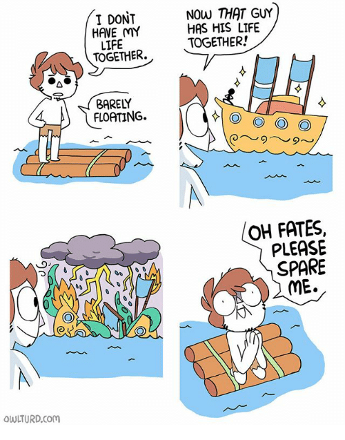 Spare Me: I DONT  HAVE MY  LIFE  TOGETHER.  NOW THAT GUY  HAS HIS LIFE  TOGETHER!  BARELY  FLOATING.  OH FATES,  PLEASE  SPARE  ME.  OWLTURD.Com