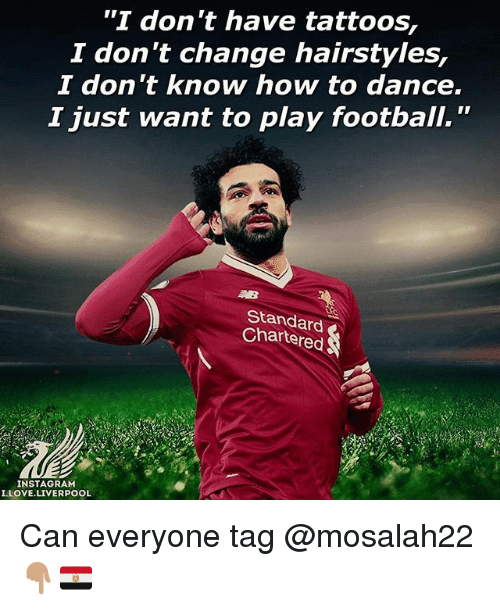 "Hairstyles: ""I don't have tattoos,  2 don t change hairstyles,  I don t know how to dance.  I just want to play football.""  Standard  Chartered  INSTAGRAM  I.LOVE.LIVERPOOL Can everyone tag @mosalah22 👇🏽🇪🇬"