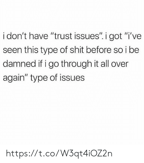 """Memes, Shit, and 🤖: i don't have """"trust issues"""". i got """"i've  seen this type of shit before so i be  damned if i go through it all over  again"""" type of issues https://t.co/W3qt4iOZ2n"""