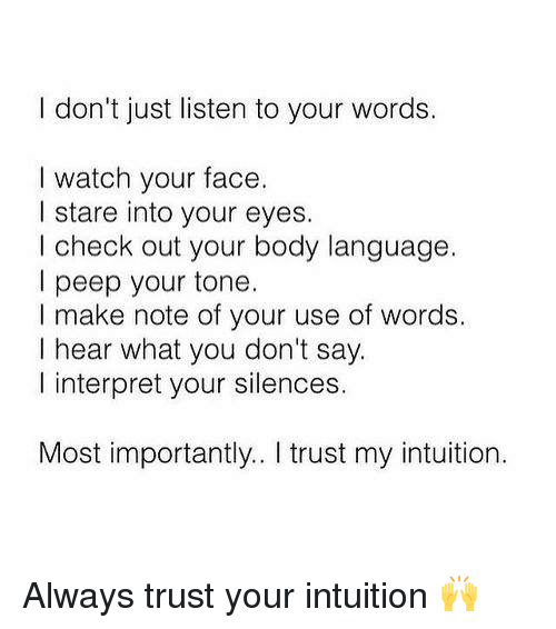 peeping: I don't just listen to your words.  I watch your face.  I stare into your eyes.  I check out your body language.  I peep your tone.  I make note of your use of words.  I hear what you don't say.  l interpret your silences.  Most importantly.. I trust my intuition. Always trust your intuition 🙌