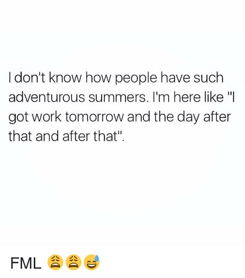 "Fml, Funny, and Work: I don't know how people have such  adventurous summers. I'm here like ""I  got work tomorrow and the day after  that and after that"" FML 😩😩😅"