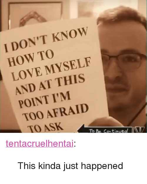 """And At This Point Im Too Afraid To Ask: I DON'T KNOW  HOW TO  LOVE MYSELF  AND AT THIS  POINT I'M  TOO AFRAID  TO ASK  ToBe Continued <p><a href=""""http://tentacruelhentai.tumblr.com/post/164919641401/this-kinda-just-happened"""" class=""""tumblr_blog"""">tentacruelhentai</a>:</p><blockquote><p>This kinda just happened</p></blockquote>"""
