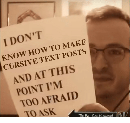 How To, Text, and How: I DON'T  KNOW HOW TO MAKE  CURSIVE TEXT POSTS  AND AT THIS  POINT I'M  TOO AFRAID  TO ASK  To Be Continved
