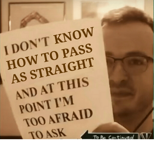 And At This Point Im Too Afraid To Ask: I DON'T KNOW  HOW TO PASS  AS STRAIGHT  AND AT THIS  POINT I'M  TOO AFRAID  TO ASK  To Be Contibved