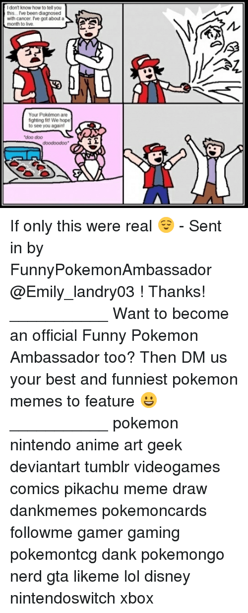 ñO: I don't know how to tell you  this. Ive been diagnosed  with cancer. I've got about a  o live  Your Pokémon are  fighting fit We hope  to see you again!  doo dood oodoo If only this were real 😌 - Sent in by FunnyPokemonAmbassador @Emily_landry03 ! Thanks! ___________ Want to become an official Funny Pokemon Ambassador too? Then DM us your best and funniest pokemon memes to feature 😀 ___________ pokemon nintendo anime art geek deviantart tumblr videogames comics pikachu meme draw dankmemes pokemoncards followme gamer gaming pokemontcg dank pokemongo nerd gta likeme lol disney nintendoswitch xbox