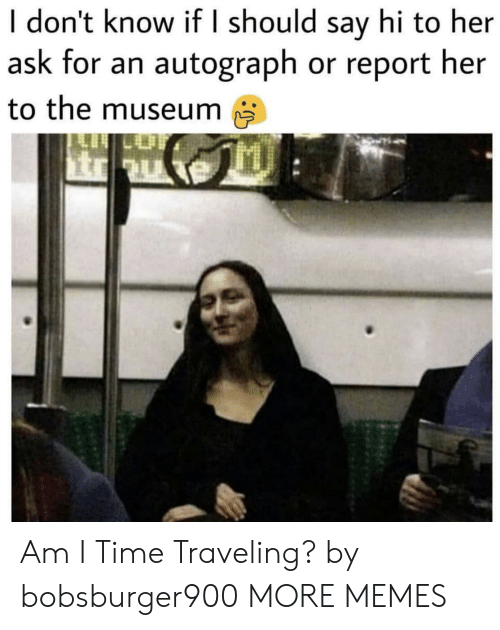 Dank, Memes, and Target: I don't know if I should say hi to her  ask for an autograph or report her  to the museum Am I Time Traveling? by bobsburger900 MORE MEMES