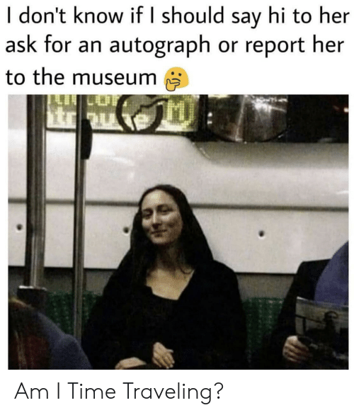 Time, Ask, and Her: I don't know if I should say hi to her  ask for an autograph or report her  to the museum Am I Time Traveling?