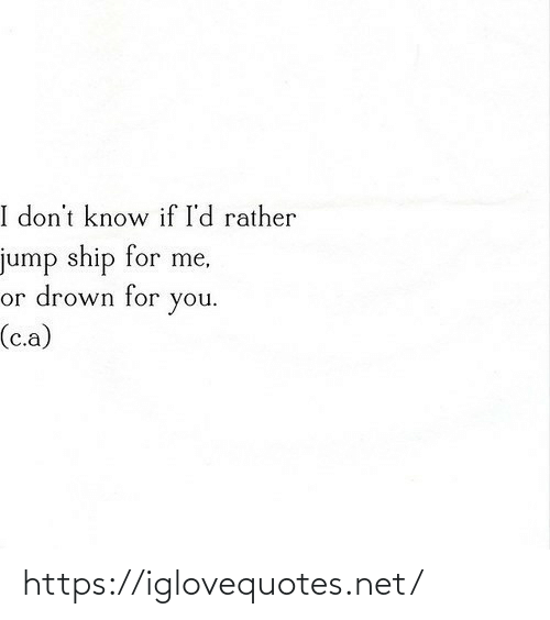 Net, You, and Ship: I don't know if I'd rather  jump ship for me,  or drown for  you.  (c.a) https://iglovequotes.net/