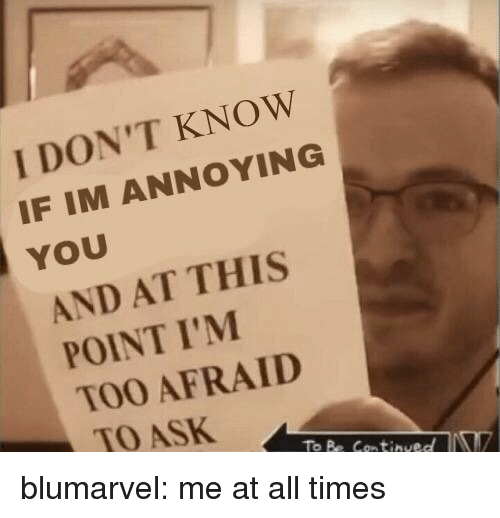 And At This Point Im Too Afraid To Ask: I DON'T KNOW  IF IM ANNOYING  YOU  AND AT THIS  POINT I'M  TOO AFRAID  TO ASK  To Be Continued blumarvel: me at all times