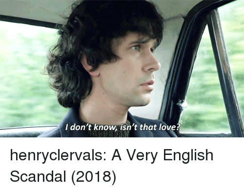 Scandal: I don't know isn't that love? henryclervals: A Very English Scandal (2018)