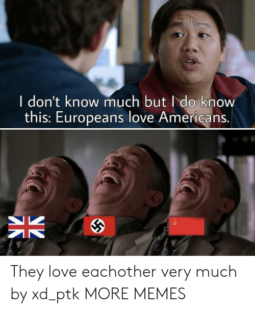 Dank, Love, and Memes: I don't know much but I do know  this: Europeans love Americans.  K They love eachother very much by xd_ptk MORE MEMES