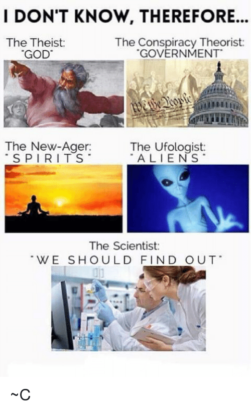 Conspiracy Theorists: I DON'T KNOW, THEREFORE.  The Theist  The Conspiracy Theorist  GOD  GOVERNMENT  The New-Ager:  The Ufologist:  SPIRITS  ALIENS  The Scientist  WE SHOULD FIND OUT ~C