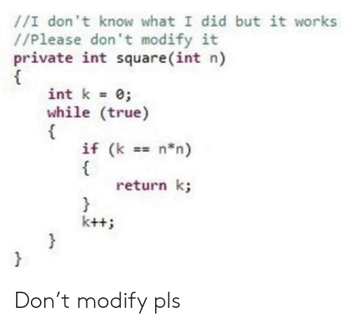 True, Square, and Private: //I don't know what I did but it works  //Please don't modify it  private int square (int n)  int k 0  while (true)  {  if (k  t  return k;  }  k+t  }  n n) Don't modify pls