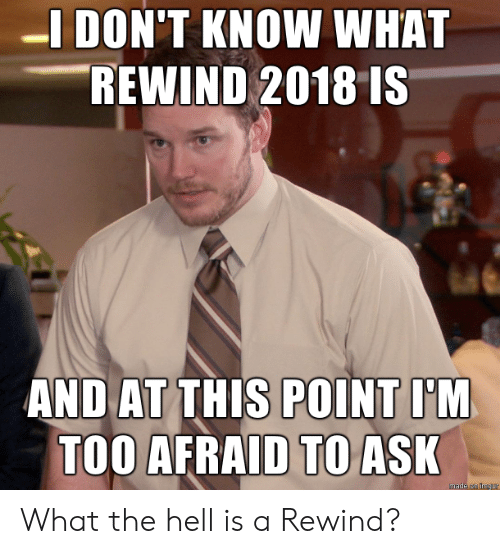 And At This Point Im Too Afraid To Ask: -I DON'T KNOW WHAT  REWIND 2018 IS  AND AT THIS POINT I'M  TOO AFRAID TO ASK  made on Imgur What the hell is a Rewind?