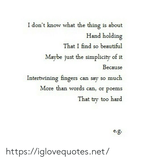 Say So: I don't know what the thing is about  Hand holding  That I find so beautiful  Maybe just the simplicity of it  Because  Intertwining fingers can say so much  More than words can, or poems  That try too hard  e. https://iglovequotes.net/