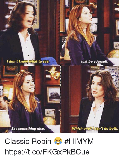 I Dont Know What To Say: I don't know what to say.  Just be yourself.  Say something nice.  Which one?can't do both. Classic Robin 😂 #HIMYM https://t.co/FKGxPkBCue
