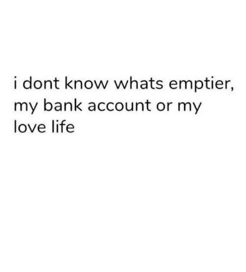 Loving Life: i dont know whats emptier,  my bank account or my  love life