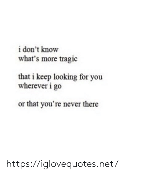 Wherever: i don't know  what's more tragic  that i keep looking for you  wherever i go  or that you're never there https://iglovequotes.net/