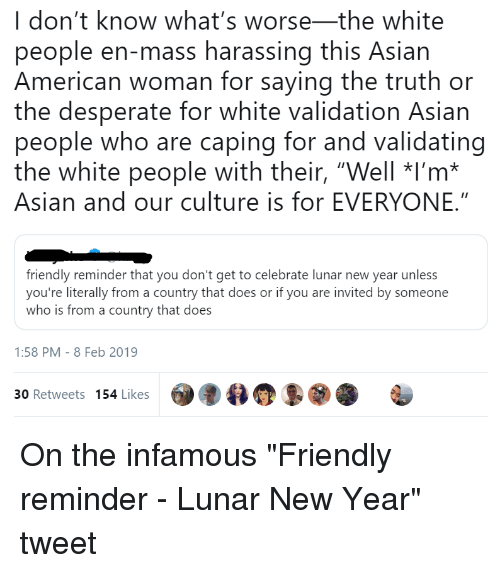 """Caping: I don't know what's worse-the white  people en-mass harassing this Asian  American woman for saying the truth or  the desperate for white validation Asian  people who are caping for and validating  the white people with their, """"Well *I'm*  Asian and our culture is for EVERYONE.""""  friendly reminder that you don't get to celebrate lunar new year unless  you're literally from a country that does or if you are invited by someone  who is from a country that does  1:58 PM -8 Feb 2019  30 Retweets 154 Likes 90"""
