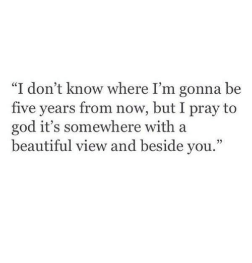"""Beautiful, God, and You: """"I don't know where I'm gonna be  five years from now, but I pray to  god it's somewhere with a  beautiful view and beside you.""""  35"""