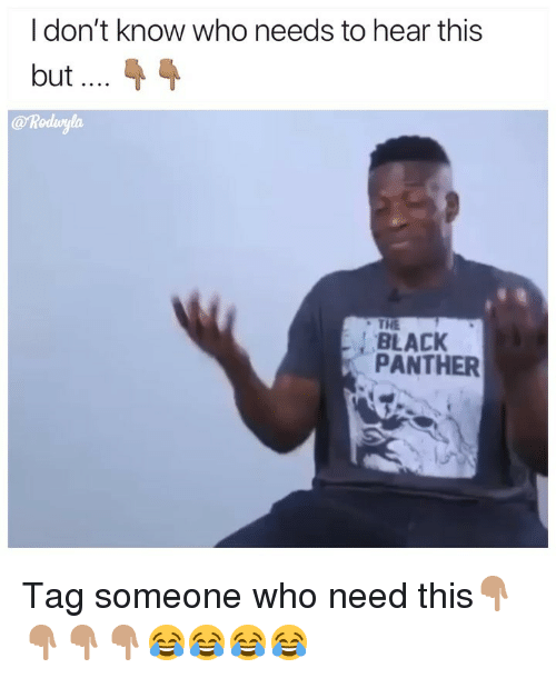 Funny, Black, and Black Panther: I don't know who needs to hear this  but  @ Rodwylo  THE  BLACK  PANTHER Tag someone who need this👇🏽👇🏽👇🏽👇🏽😂😂😂😂