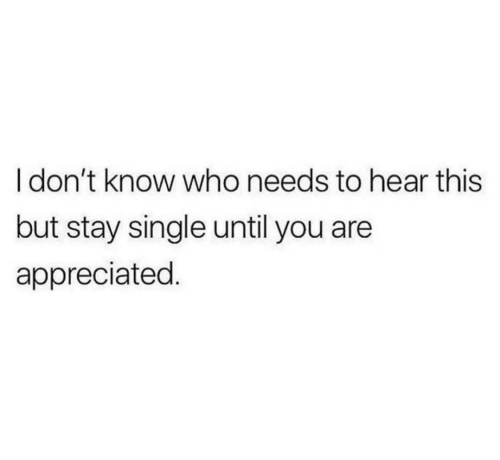 Single, Who, and You: I don't know who needs to hear this  but stay single until you are  appreciated.
