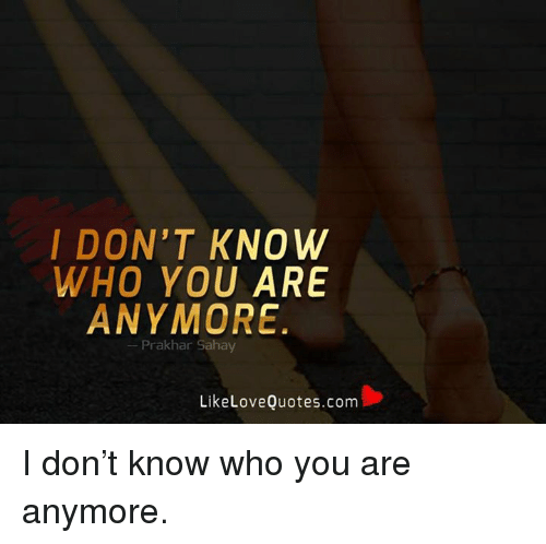 Memes, 🤖, and Love Quotes: I DON'T KNOW  WHO YOU ARE  ANYMORE  Prak har Sahay  Like Love Quotes.com I don't know who you are anymore.