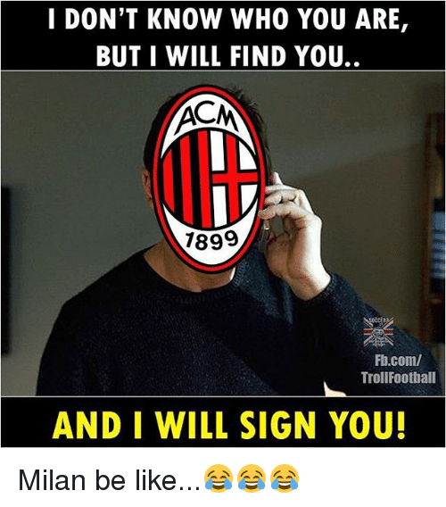 Be Like, Memes, and fb.com: I DON'T KNOW WHO YOU ARE,  BUT I WILL FIND YOU.  7899  Fb.com/  TrollFootball  AND I WILL SIGN YOU! Milan be like...😂😂😂
