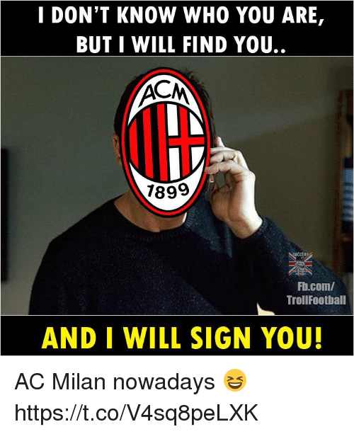 Memes, fb.com, and Ac Milan: I DON'T KNOW WHO YOU ARE,  BUT I WILL FIND YOU.  7899  Fb.com/  TrollFootball  AND I WILL SIGN YOU! AC Milan nowadays 😆 https://t.co/V4sq8peLXK