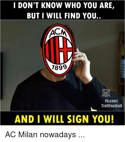 Memes, fb.com, and Ac Milan: I DON'T KNOW WHO YOU ARE,  BUT I WILL FIND YOU..  dlt  7899  Fb.com/  TrollFootball  AND I WILL SIGN YOU! AC Milan nowadays ...