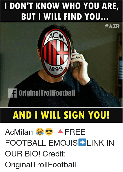 Football, Memes, and Emojis: I DON'T KNOW WHO YOU ARE,  BUT I WILL FIND YOU.  #AZR  7899  OriginalTrollFootbal  AND I WILL SIGN YOU! AcMilan 😂😎 🔺FREE FOOTBALL EMOJIS➡️LINK IN OUR BIO! Credit: OriginalTrollFootball