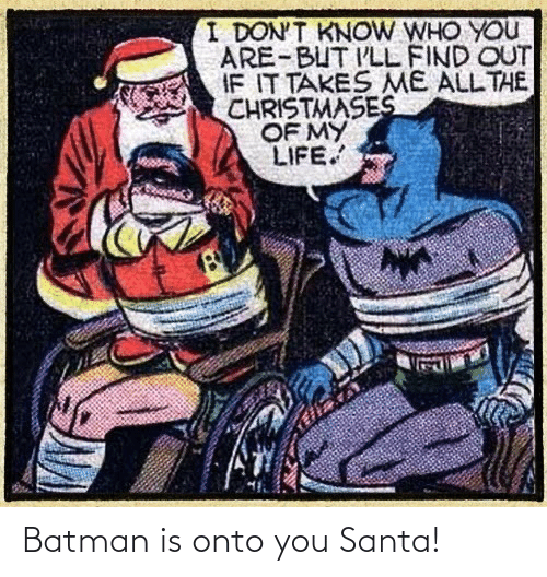 Batman: I DON'T KNOW WHO YOU  ARE-BUT I'LL FIND OUT  IF IT TAKES ME ALL THE  CHRISTMASES  OF MY  LIFE. Batman is onto you Santa!