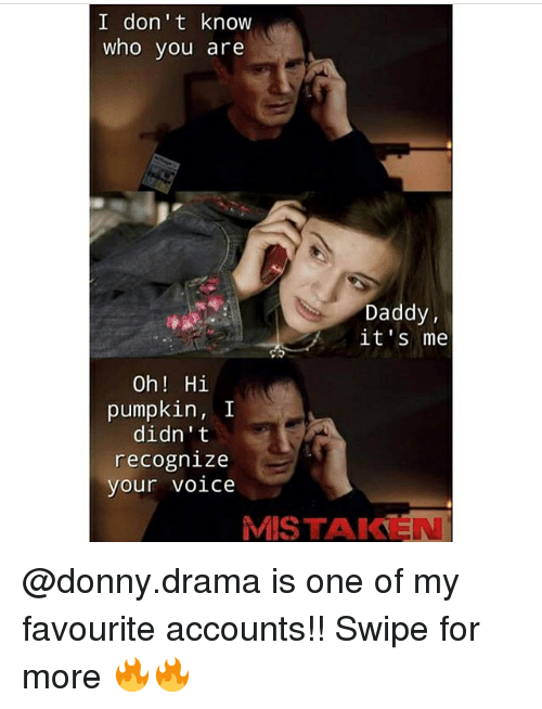 Memes, Pumpkin, and Voice: I don't know  who you are  Daddy,  it's me  Oh Hi  pumpkin, I  didn't  recognize  your voice  MISTAKEN @donny.drama is one of my favourite accounts!! Swipe for more 🔥🔥