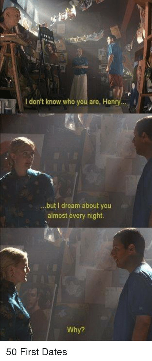 Memes, 50 First Dates, and 🤖: I don't know who you are, Henry.  ...but I dream about yoru  almost every night  Why? 50 First Dates