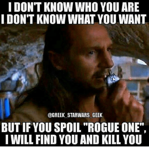 """Memes, Rogue, and Greek: I DONT KNOW WHO YOU ARE  I DONT KNOW WHAT YOU WANT  @GREEK STARWARS GEEK  BUTIFYOU SPOIL """"ROGUE ONE"""",  I WILL FIND YOU AND KILL YOU"""