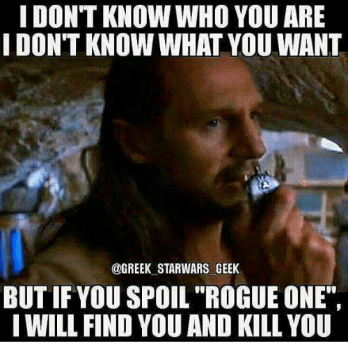 """Memes, Rogue, and Greek: I DONT KNOW WHO YOU ARE  IDONT KNOW WHAT YOU WANT  @GREEK STAR WARS GEEK  BUT IF YOU SPOIL """"ROGUE ONE""""  I WILL FIND YOU AND KILL YOU"""