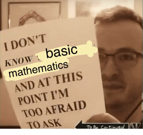 Mathematics, Ask, and This: I DON'T  KNOWbasic  mathematics  AND AT THIS  POINT I'M  TOO AFRAID  TO ASK  To Be Contived