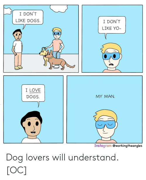 Dogs, Instagram, and Love: I DON'T  LIKE DOGS  I DON'T  LIKE YO-  I LOVE  MY MAΝ.  DOGS.  Instagram @workingtheangles Dog lovers will understand. [OC]