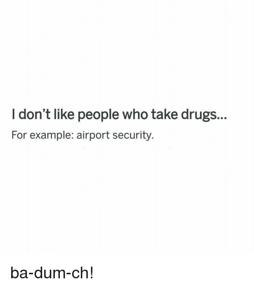 Ba Dum: I don't like people who take drugs.  For example: airport security. ba-dum-ch!
