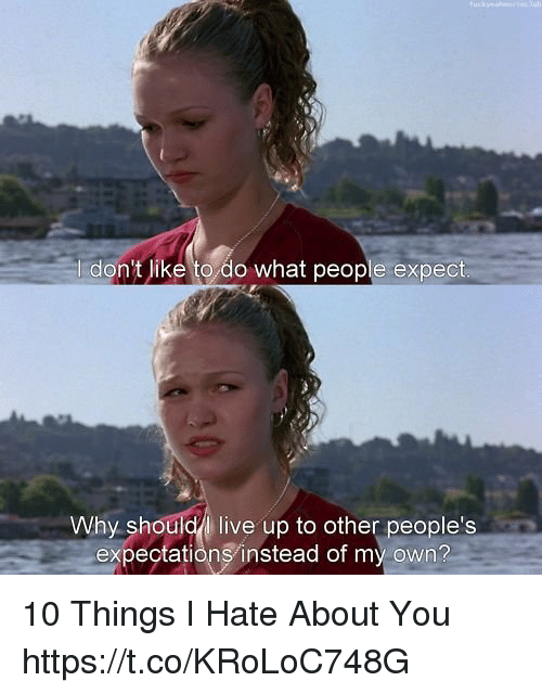 10 Things I Hate About You: I don't like to do what people expect  Why shouldl live up to other people's  expectationsinstead of my own? 10 Things I Hate About You https://t.co/KRoLoC748G