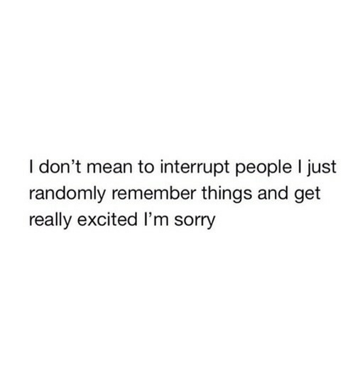 Really Excited: I don't mean to interrupt people I just  randomly remember things and get  really excited I'm sorry