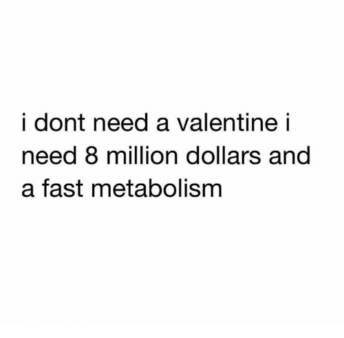 Relationships, Fast, and Metabolism: i dont need a valentinei  need 8 million dollars and  a fast metabolism