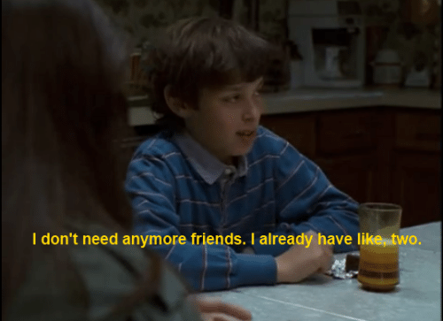 Friends, Like, and  Need: I don't need anymore friends. I already have like, two.