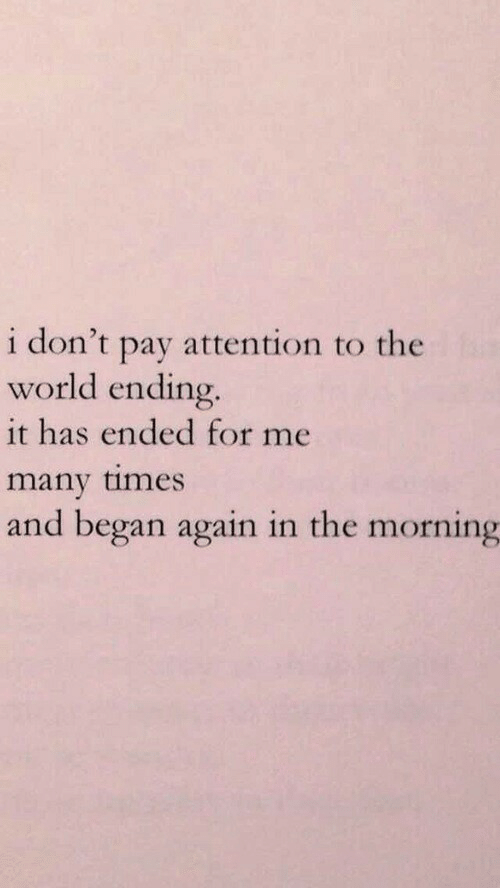 world ending: i don't pay attention to the  world ending.  it has ended for me  many times  and began again in the morning