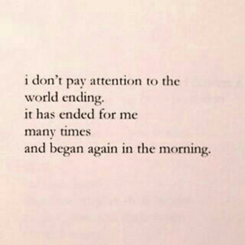 World, The World, and Times: i don't pay attention to the  world ending.  it has ended for me  many times  and began again in the morning.