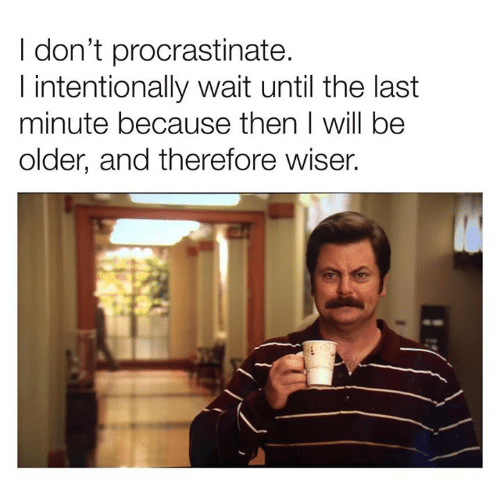 Dank, 🤖, and Will: I don't procrastinate.  I intentionally wait until the last  minute because then I will be  older, and therefore wiser.