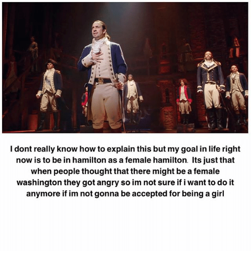 Goals In Life: I dont really know how to explain this but my goal in life right  now is to be in hamilton as a female hamilton. Its just that  when people thought that there might be a female  washington they got angry so im not sure if i want to do it  anymore if im not gonna be accepted for being a girl