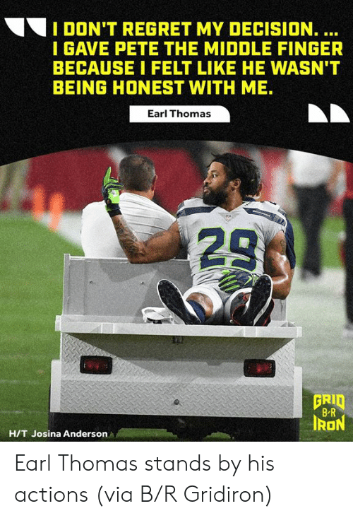 Regret, The Middle, and Thomas: I DON'T REGRET MY DECISION. ...  I GAVE PETE THE MIDDLE FINGER  BECAUSE I FELT LIKE HE WASN'T  BEING HONEST WITH ME.  Earl Thomas  23  GRID  B R  IRON  H/T Josina Anderson Earl Thomas stands by his actions  (via B/R Gridiron)